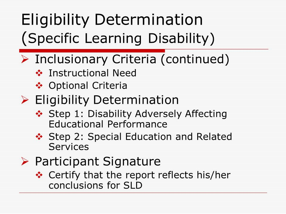 Inclusionary Criteria (continued) Instructional Need Optional Criteria Eligibility Determination Step 1: Disability Adversely Affecting Educational Performance Step 2: Special Education and Related Services Participant Signature Certify that the report reflects his/her conclusions for SLD Eligibility Determination ( Specific Learning Disability)