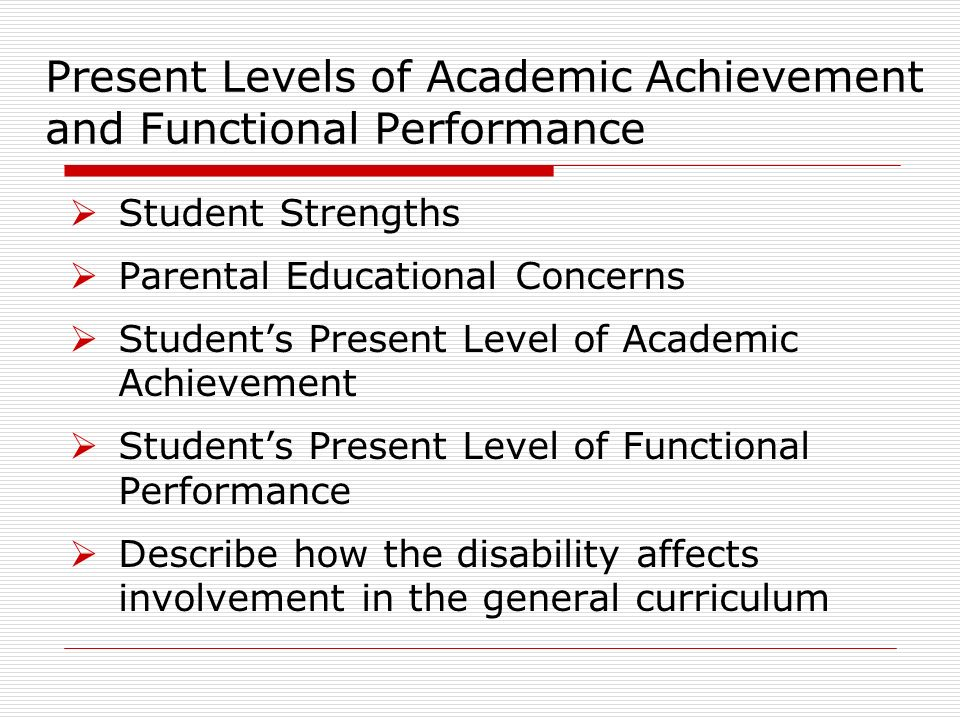 Present Levels of Academic Achievement and Functional Performance Student Strengths Parental Educational Concerns Students Present Level of Academic Achievement Students Present Level of Functional Performance Describe how the disability affects involvement in the general curriculum