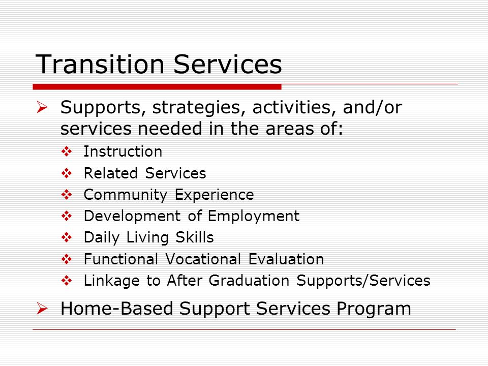 Transition Services Supports, strategies, activities, and/or services needed in the areas of: Instruction Related Services Community Experience Development of Employment Daily Living Skills Functional Vocational Evaluation Linkage to After Graduation Supports/Services Home-Based Support Services Program