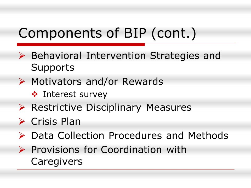 Components of BIP (cont.) Behavioral Intervention Strategies and Supports Motivators and/or Rewards Interest survey Restrictive Disciplinary Measures Crisis Plan Data Collection Procedures and Methods Provisions for Coordination with Caregivers