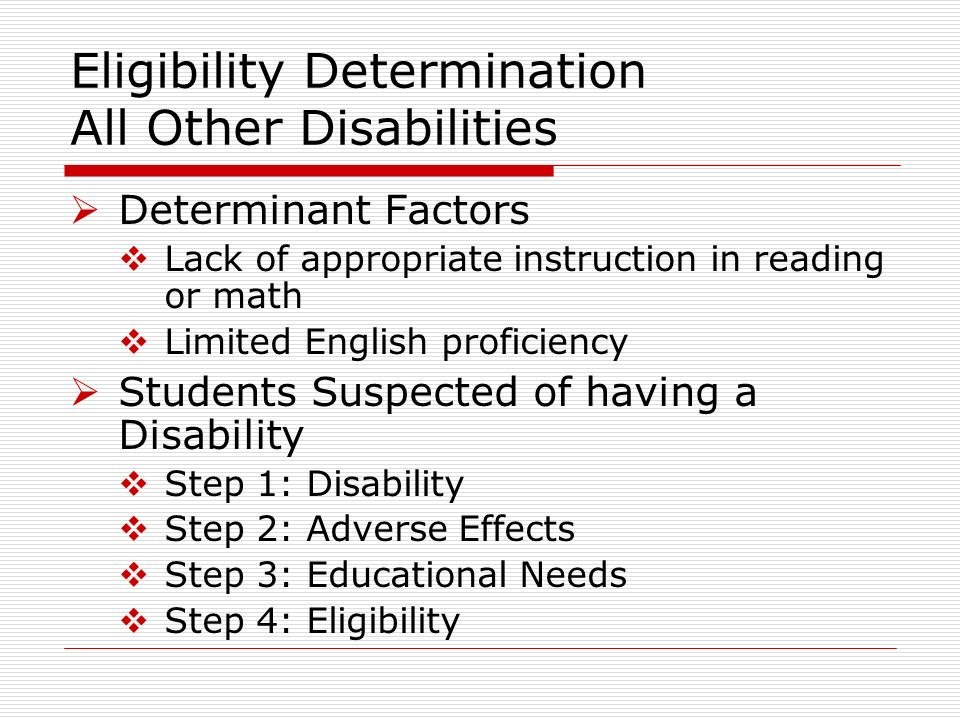 Eligibility Determination All Other Disabilities Determinant Factors Lack of appropriate instruction in reading or math Limited English proficiency Students Suspected of having a Disability Step 1: Disability Step 2: Adverse Effects Step 3: Educational Needs Step 4: Eligibility