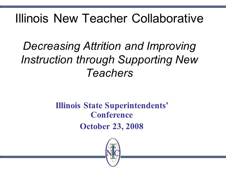 Illinois New Teacher Collaborative Decreasing Attrition and Improving Instruction through Supporting New Teachers Illinois State Superintendents Conference October 23, 2008