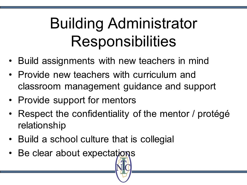 Building Administrator Responsibilities Build assignments with new teachers in mind Provide new teachers with curriculum and classroom management guidance and support Provide support for mentors Respect the confidentiality of the mentor / protégé relationship Build a school culture that is collegial Be clear about expectations