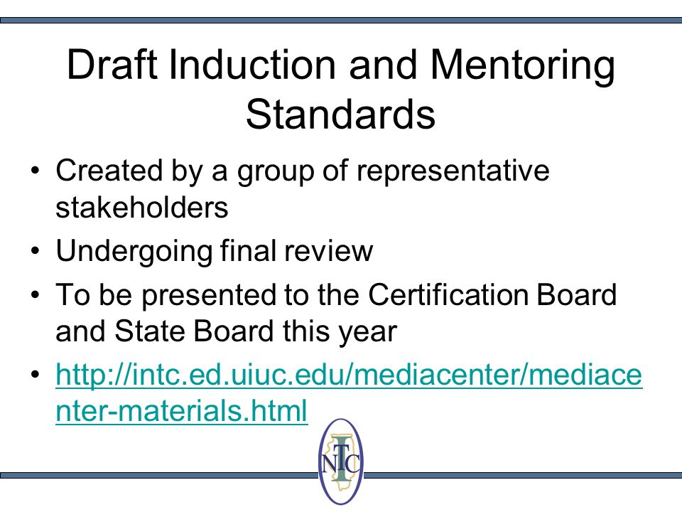 Draft Induction and Mentoring Standards Created by a group of representative stakeholders Undergoing final review To be presented to the Certification Board and State Board this year http://intc.ed.uiuc.edu/mediacenter/mediace nter-materials.htmlhttp://intc.ed.uiuc.edu/mediacenter/mediace nter-materials.html