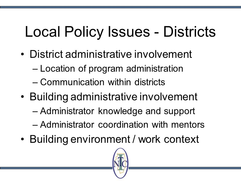 Local Policy Issues - Districts District administrative involvement –Location of program administration –Communication within districts Building administrative involvement –Administrator knowledge and support –Administrator coordination with mentors Building environment / work context