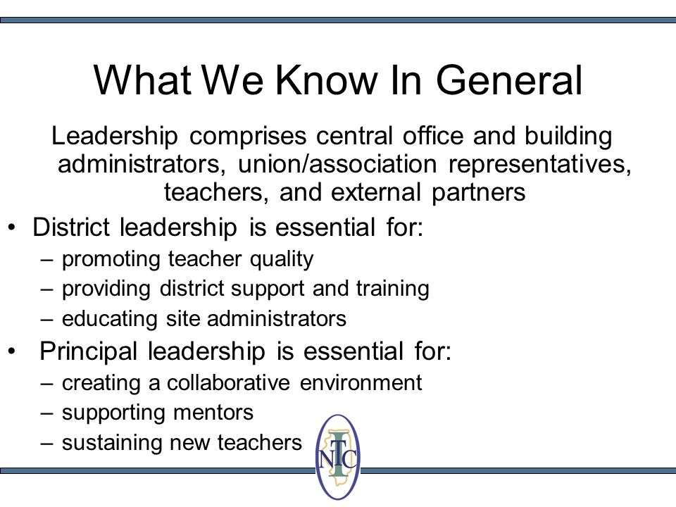 What We Know In General Leadership comprises central office and building administrators, union/association representatives, teachers, and external partners District leadership is essential for: –promoting teacher quality –providing district support and training –educating site administrators Principal leadership is essential for: –creating a collaborative environment –supporting mentors –sustaining new teachers