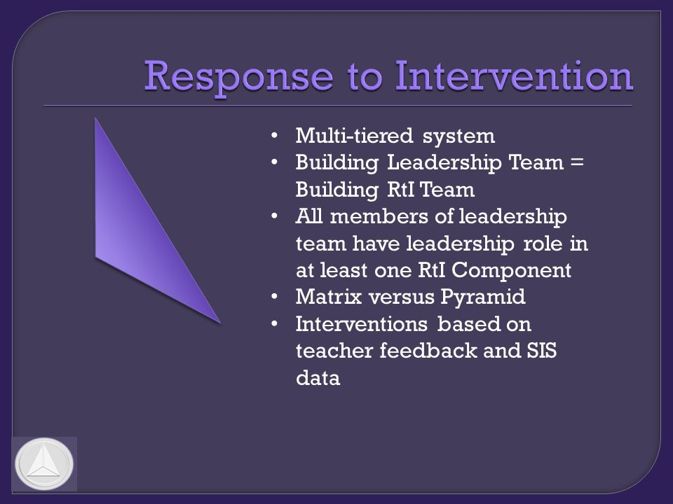 Multi-tiered system Building Leadership Team = Building RtI Team All members of leadership team have leadership role in at least one RtI Component Matrix versus Pyramid Interventions based on teacher feedback and SIS data