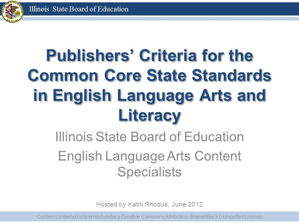 Publishers Criteria for the Common Core State Standards in English Language Arts and Literacy Illinois State Board of Education English Language Arts Content Specialists Hosted by Kathi Rhodus, June 2012 Content contained is licensed under a Creative Commons Attribution-ShareAlike 3.0 Unported License