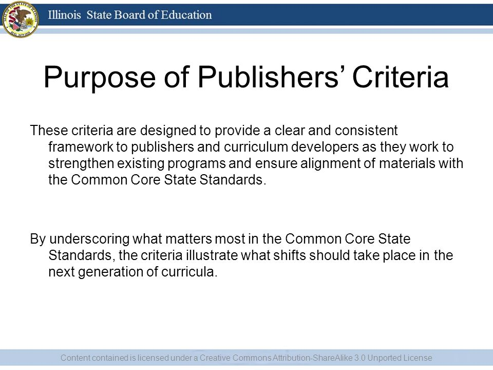 Purpose of Publishers Criteria These criteria are designed to provide a clear and consistent framework to publishers and curriculum developers as they work to strengthen existing programs and ensure alignment of materials with the Common Core State Standards.