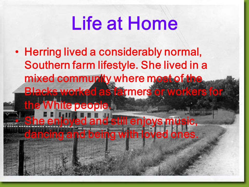Life at Home Herring lived a considerably normal, Southern farm lifestyle.