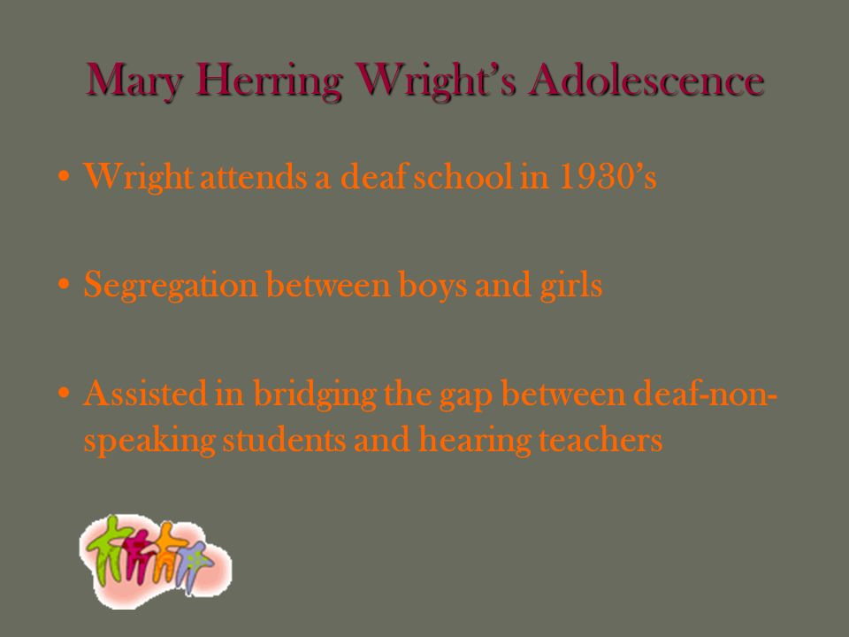 Mary Herring Wrights Adolescence Wright attends a deaf school in 1930s Segregation between boys and girls Assisted in bridging the gap between deaf-non- speaking students and hearing teachers