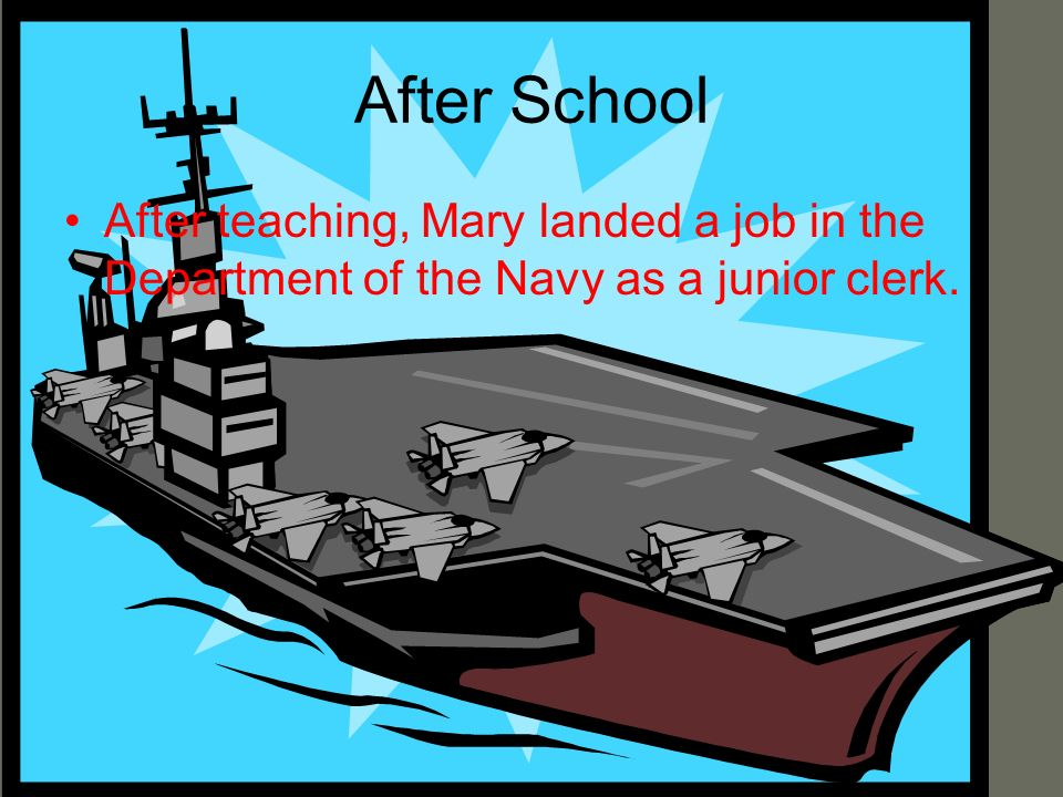 After School After teaching, Mary landed a job in the Department of the Navy as a junior clerk.