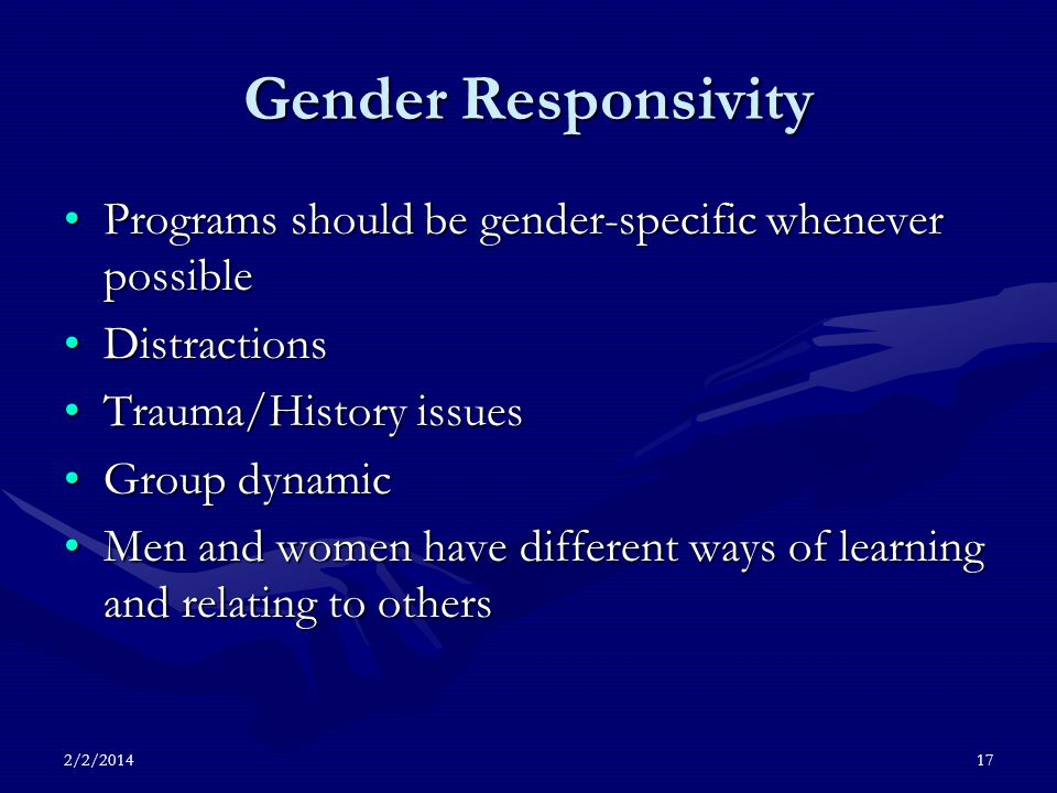 Gender Responsivity Programs should be gender-specific whenever possiblePrograms should be gender-specific whenever possible DistractionsDistractions Trauma/History issuesTrauma/History issues Group dynamicGroup dynamic Men and women have different ways of learning and relating to othersMen and women have different ways of learning and relating to others 2/2/201417