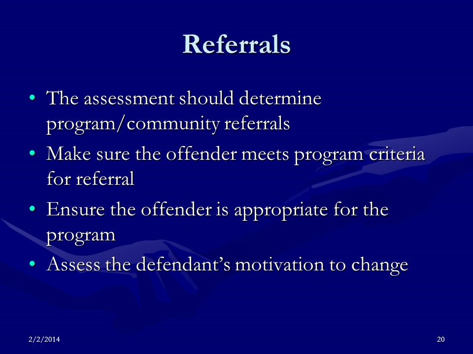 Referrals The assessment should determine program/community referralsThe assessment should determine program/community referrals Make sure the offender meets program criteria for referralMake sure the offender meets program criteria for referral Ensure the offender is appropriate for the programEnsure the offender is appropriate for the program Assess the defendants motivation to changeAssess the defendants motivation to change 2/2/201420
