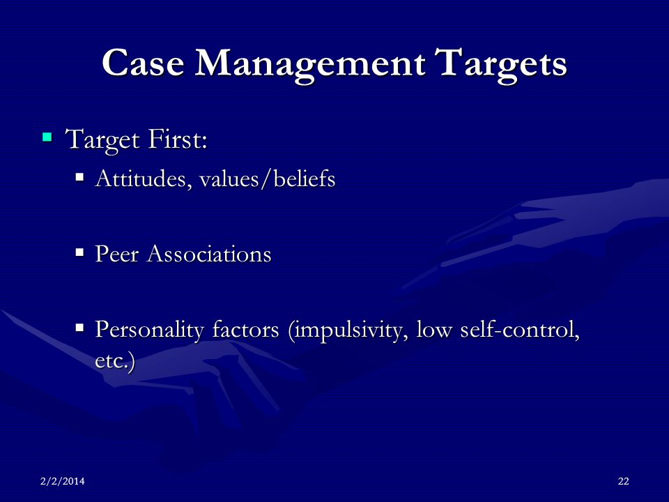 2/2/201422 Case Management Targets Target First: Target First: Attitudes, values/beliefs Attitudes, values/beliefs Peer Associations Peer Associations Personality factors (impulsivity, low self-control, etc.) Personality factors (impulsivity, low self-control, etc.)