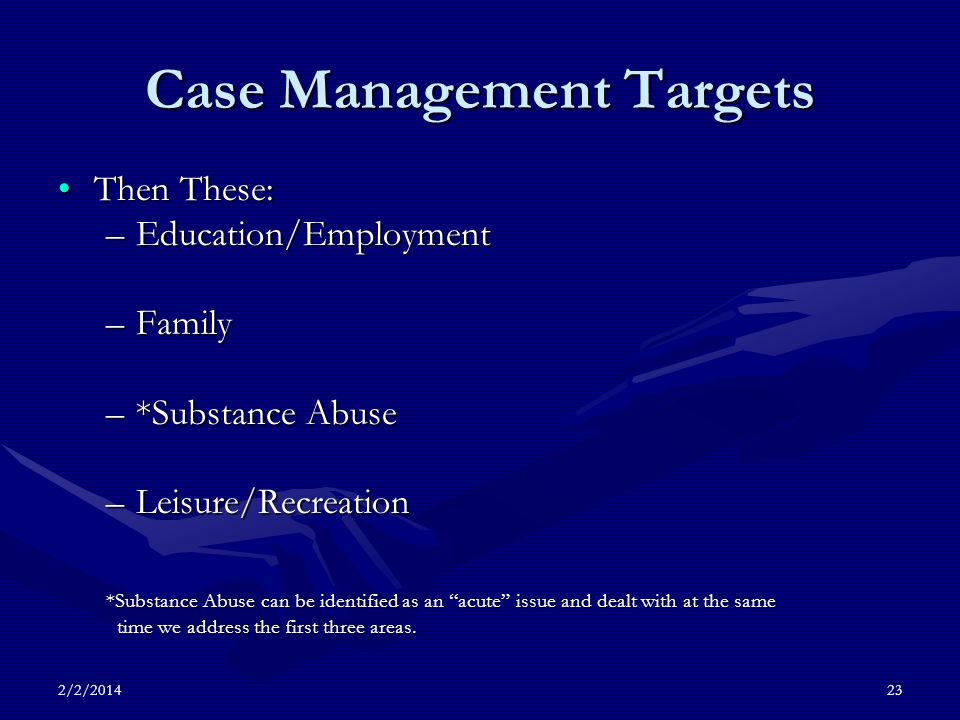 2/2/201423 Case Management Targets Then These:Then These: –Education/Employment –Family –*Substance Abuse –Leisure/Recreation *Substance Abuse can be identified as an acute issue and dealt with at the same time we address the first three areas.