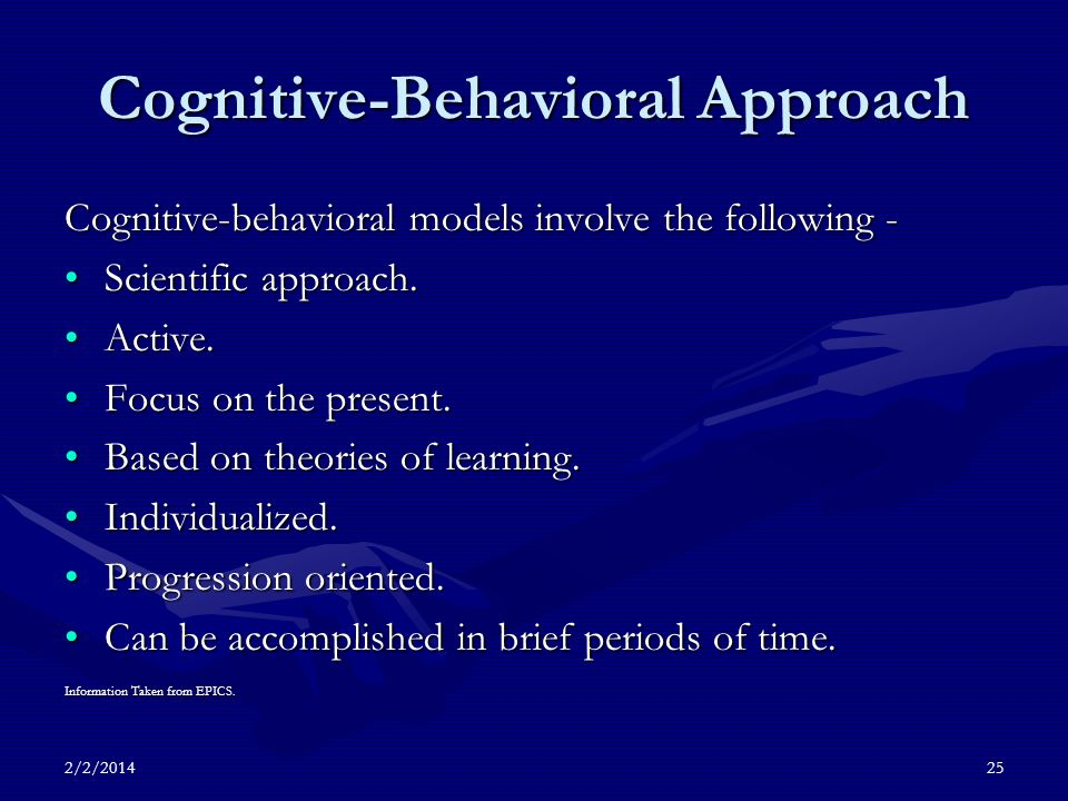 2/2/201425 Cognitive-Behavioral Approach Cognitive-behavioral models involve the following - Scientific approach.Scientific approach.