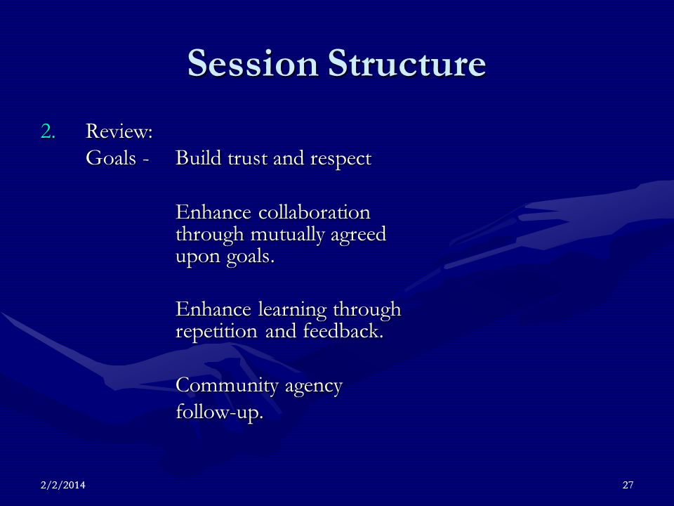 2/2/201427 Session Structure 2.Review: Goals - Build trust and respect Enhance collaboration through mutually agreed upon goals.
