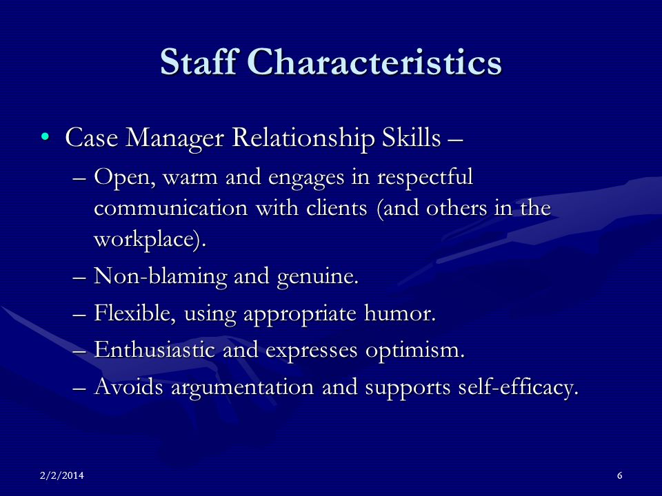 2/2/20146 Staff Characteristics Case Manager Relationship Skills –Case Manager Relationship Skills – –Open, warm and engages in respectful communication with clients (and others in the workplace).