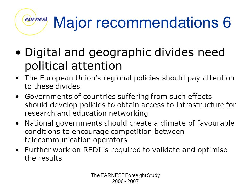 The EARNEST Foresight Study 2006 - 2007 Major recommendations 6 Digital and geographic divides need political attention The European Unions regional policies should pay attention to these divides Governments of countries suffering from such effects should develop policies to obtain access to infrastructure for research and education networking National governments should create a climate of favourable conditions to encourage competition between telecommunication operators Further work on REDI is required to validate and optimise the results