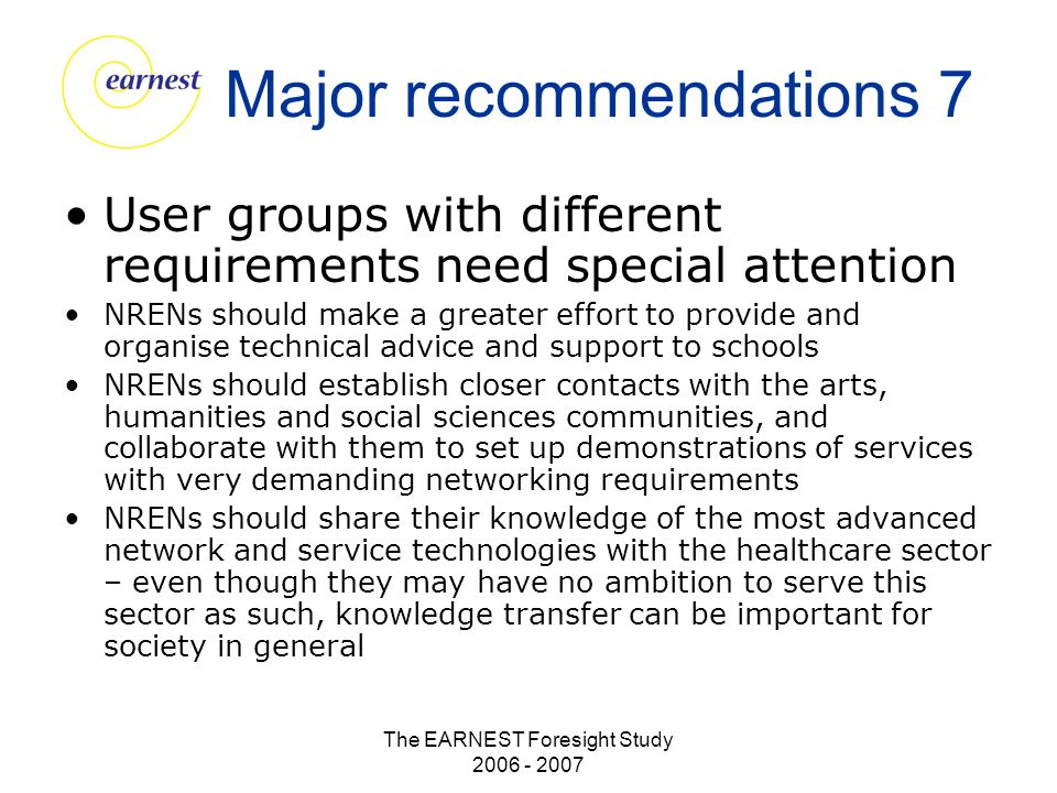 The EARNEST Foresight Study 2006 - 2007 Major recommendations 7 User groups with different requirements need special attention NRENs should make a greater effort to provide and organise technical advice and support to schools NRENs should establish closer contacts with the arts, humanities and social sciences communities, and collaborate with them to set up demonstrations of services with very demanding networking requirements NRENs should share their knowledge of the most advanced network and service technologies with the healthcare sector – even though they may have no ambition to serve this sector as such, knowledge transfer can be important for society in general