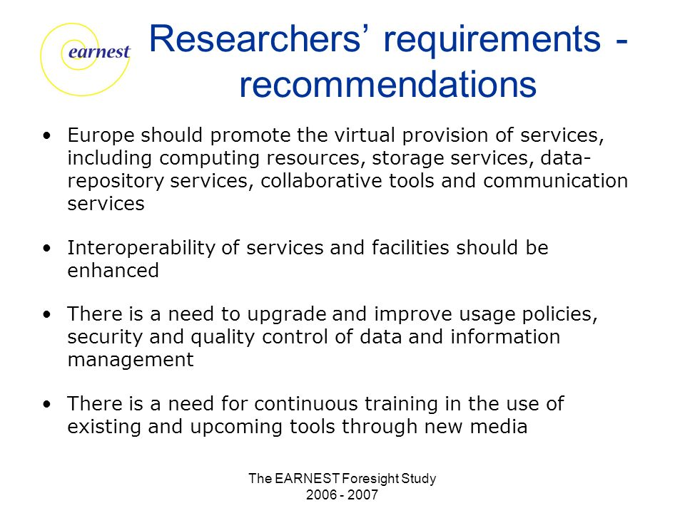 The EARNEST Foresight Study 2006 - 2007 Researchers requirements - recommendations Europe should promote the virtual provision of services, including computing resources, storage services, data- repository services, collaborative tools and communication services Interoperability of services and facilities should be enhanced There is a need to upgrade and improve usage policies, security and quality control of data and information management There is a need for continuous training in the use of existing and upcoming tools through new media