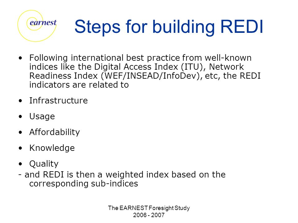 The EARNEST Foresight Study 2006 - 2007 Steps for building REDI Following international best practice from well-known indices like the Digital Access Index (ITU), Network Readiness Index (WEF/INSEAD/InfoDev), etc, the REDI indicators are related to Infrastructure Usage Affordability Knowledge Quality - and REDI is then a weighted index based on the corresponding sub-indices