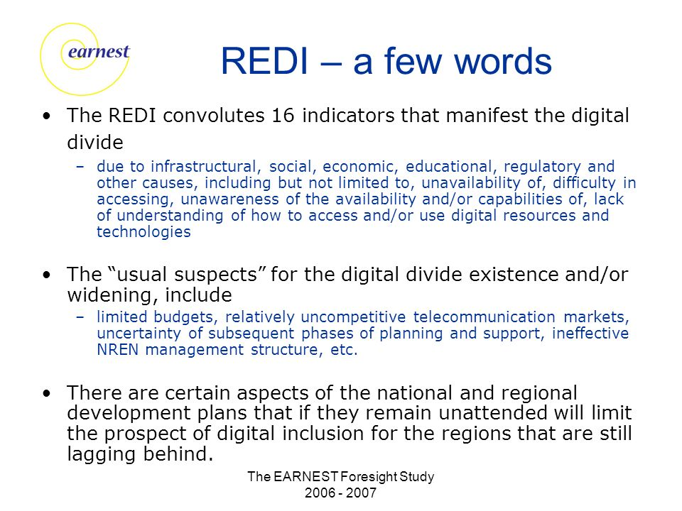 The EARNEST Foresight Study 2006 - 2007 REDI – a few words The REDI convolutes 16 indicators that manifest the digital divide –due to infrastructural, social, economic, educational, regulatory and other causes, including but not limited to, unavailability of, difficulty in accessing, unawareness of the availability and/or capabilities of, lack of understanding of how to access and/or use digital resources and technologies The usual suspects for the digital divide existence and/or widening, include –limited budgets, relatively uncompetitive telecommunication markets, uncertainty of subsequent phases of planning and support, ineffective NREN management structure, etc.