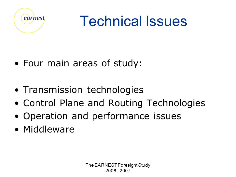 The EARNEST Foresight Study 2006 - 2007 Technical Issues Four main areas of study: Transmission technologies Control Plane and Routing Technologies Operation and performance issues Middleware