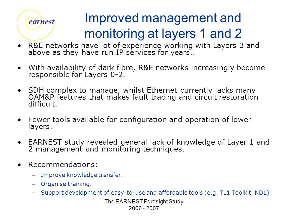 The EARNEST Foresight Study 2006 - 2007 Improved management and monitoring at layers 1 and 2 R&E networks have lot of experience working with Layers 3 and above as they have run IP services for years..