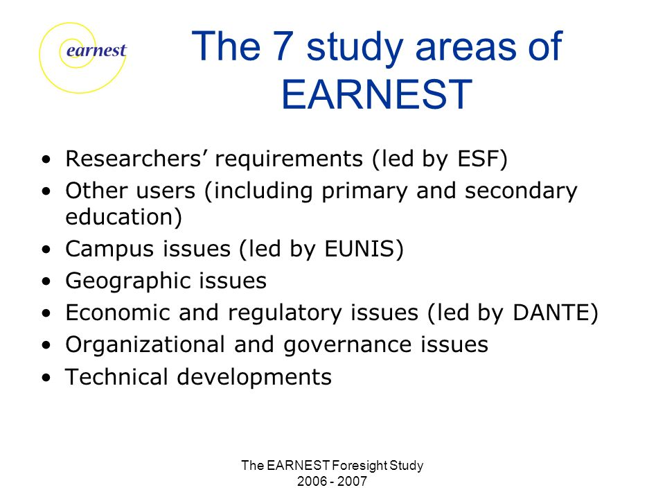 The EARNEST Foresight Study 2006 - 2007 The 7 study areas of EARNEST Researchers requirements (led by ESF) Other users (including primary and secondary education) Campus issues (led by EUNIS) Geographic issues Economic and regulatory issues (led by DANTE) Organizational and governance issues Technical developments