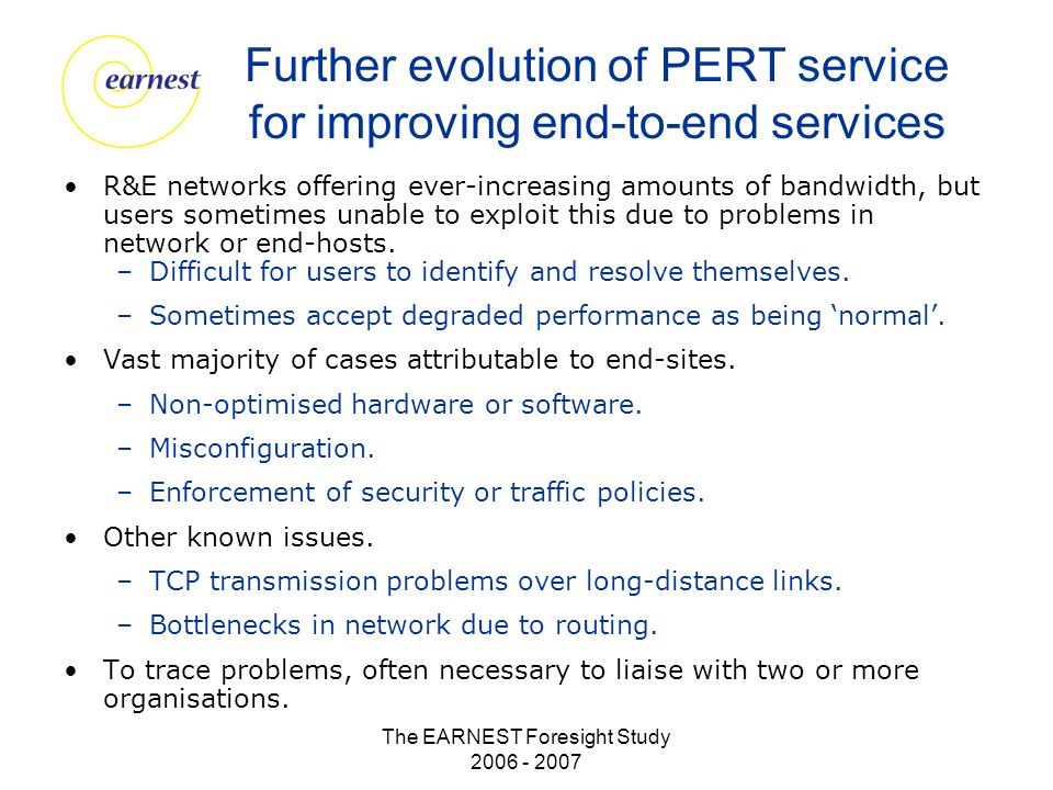 The EARNEST Foresight Study 2006 - 2007 Further evolution of PERT service for improving end-to-end services R&E networks offering ever-increasing amounts of bandwidth, but users sometimes unable to exploit this due to problems in network or end-hosts.