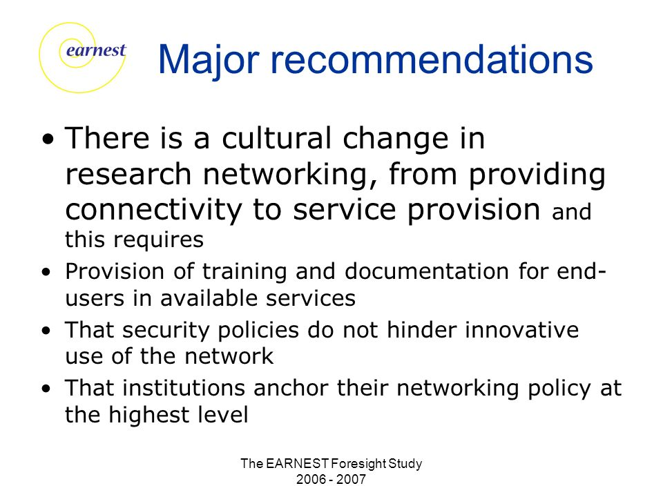 The EARNEST Foresight Study 2006 - 2007 Major recommendations There is a cultural change in research networking, from providing connectivity to service provision and this requires Provision of training and documentation for end- users in available services That security policies do not hinder innovative use of the network That institutions anchor their networking policy at the highest level