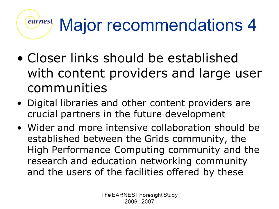 The EARNEST Foresight Study 2006 - 2007 Major recommendations 4 Closer links should be established with content providers and large user communities Digital libraries and other content providers are crucial partners in the future development Wider and more intensive collaboration should be established between the Grids community, the High Performance Computing community and the research and education networking community and the users of the facilities offered by these