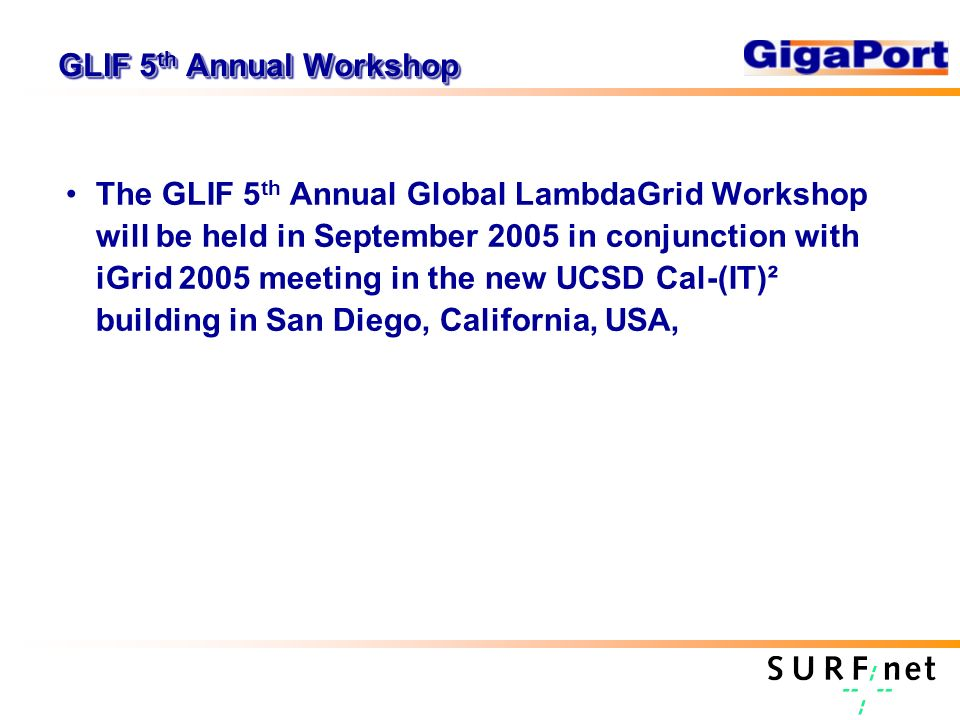 GLIF 5 th Annual Workshop The GLIF 5 th Annual Global LambdaGrid Workshop will be held in September 2005 in conjunction with iGrid 2005 meeting in the new UCSD Cal-(IT)² building in San Diego, California, USA,