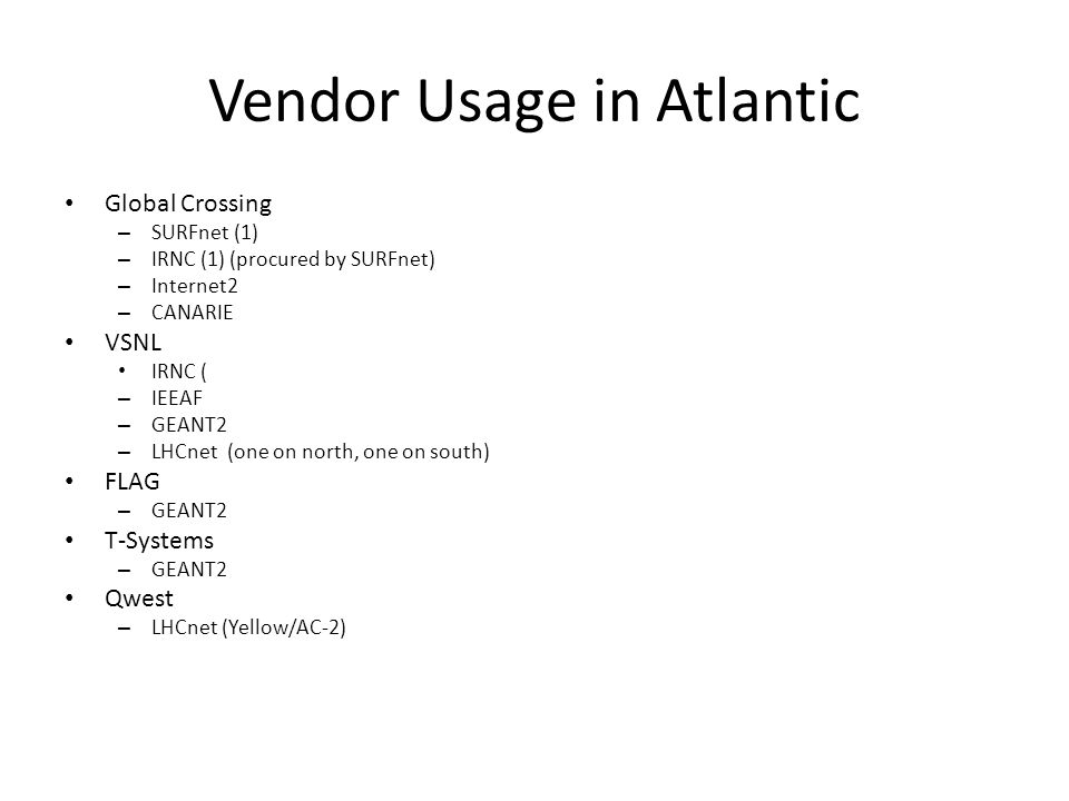 Vendor Usage in Atlantic Global Crossing – SURFnet (1) – IRNC (1) (procured by SURFnet) – Internet2 – CANARIE VSNL IRNC ( – IEEAF – GEANT2 – LHCnet (one on north, one on south) FLAG – GEANT2 T-Systems – GEANT2 Qwest – LHCnet (Yellow/AC-2)