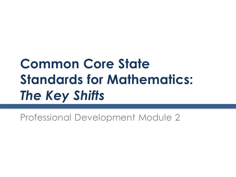 Common Core State Standards for Mathematics: The Key Shifts Professional Development Module 2
