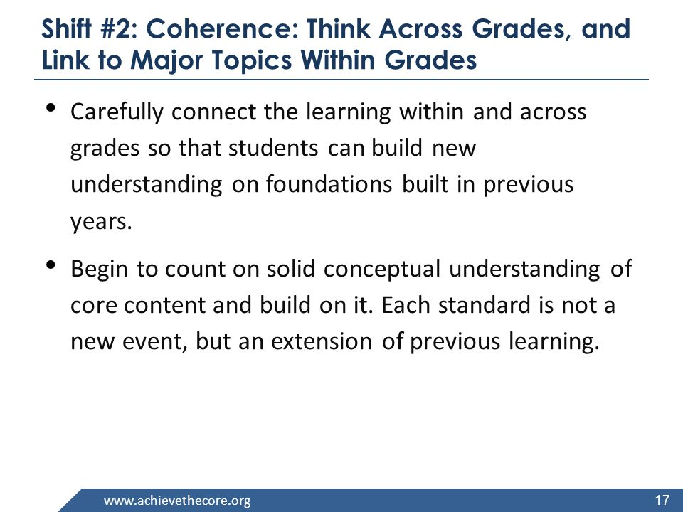 www.achievethecore.org 17 Shift #2: Coherence: Think Across Grades, and Link to Major Topics Within Grades Carefully connect the learning within and across grades so that students can build new understanding on foundations built in previous years.