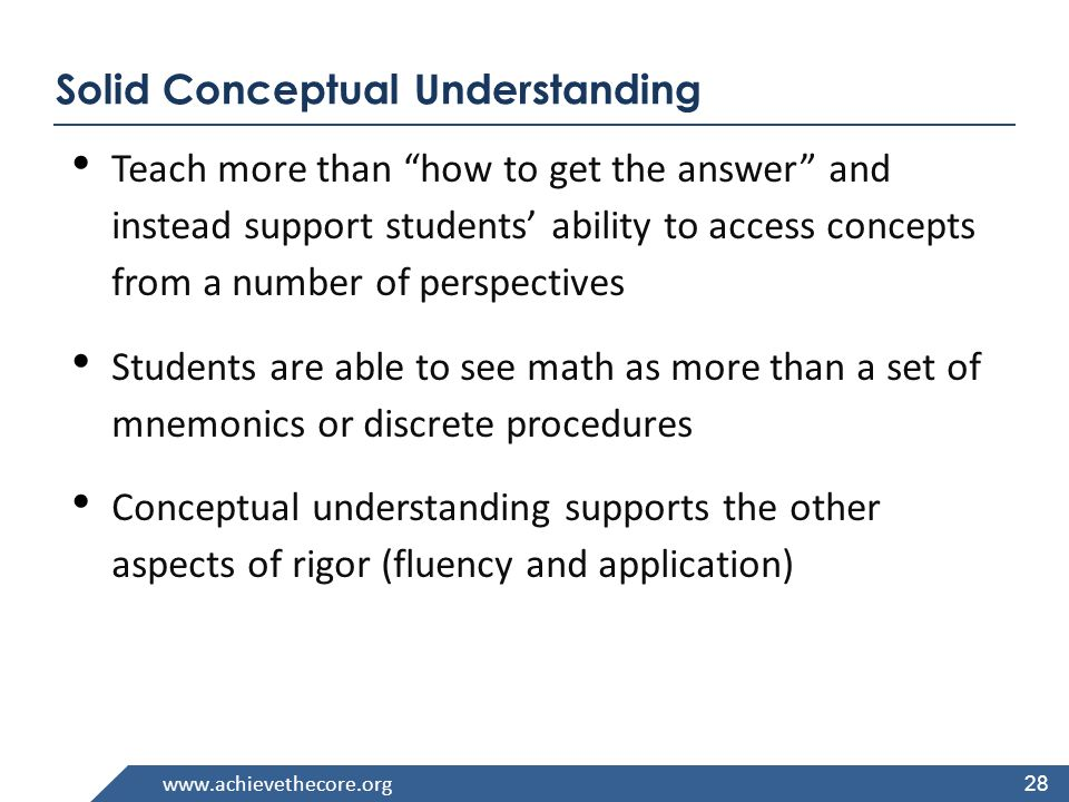 www.achievethecore.org Solid Conceptual Understanding Teach more than how to get the answer and instead support students ability to access concepts from a number of perspectives Students are able to see math as more than a set of mnemonics or discrete procedures Conceptual understanding supports the other aspects of rigor (fluency and application) 28