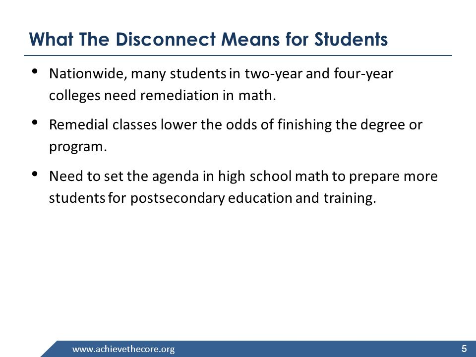 www.achievethecore.org What The Disconnect Means for Students Nationwide, many students in two-year and four-year colleges need remediation in math.