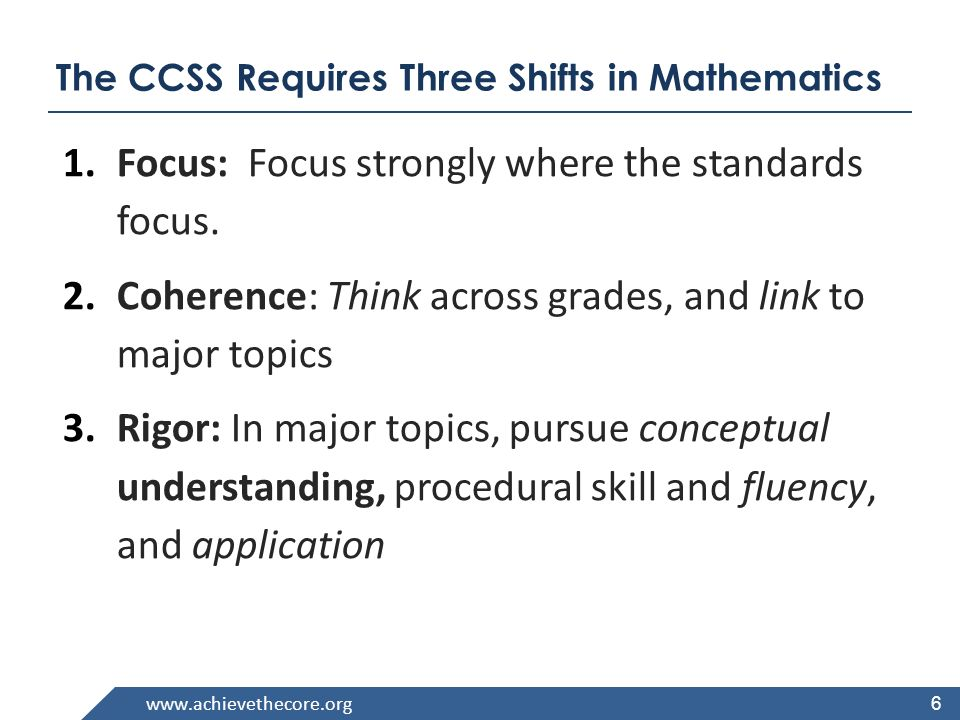 www.achievethecore.org 6 The CCSS Requires Three Shifts in Mathematics 1.Focus: Focus strongly where the standards focus.