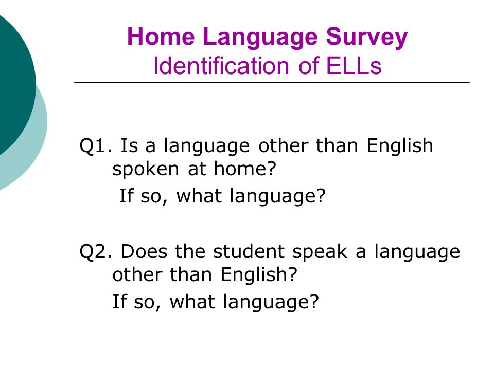 Home Language Survey Identification of ELLs Q1. Is a language other than English spoken at home.