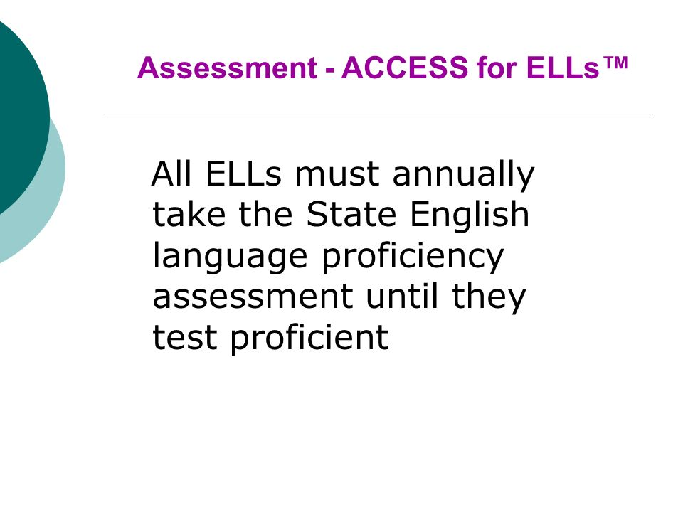 All ELLs must annually take the State English language proficiency assessment until they test proficient Assessment - ACCESS for ELLs