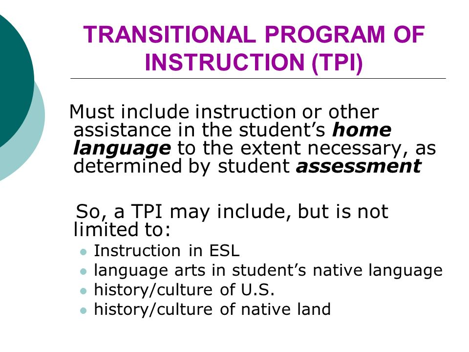 TRANSITIONAL PROGRAM OF INSTRUCTION (TPI) Must include instruction or other assistance in the students home language to the extent necessary, as determined by student assessment So, a TPI may include, but is not limited to: Instruction in ESL language arts in students native language history/culture of U.S.