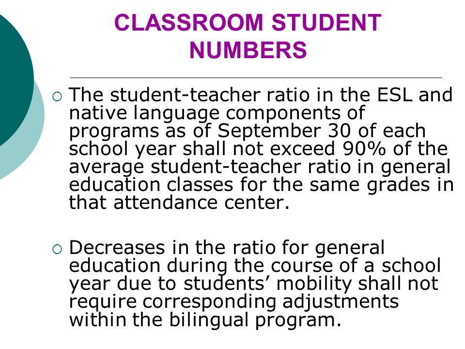 CLASSROOM STUDENT NUMBERS The student-teacher ratio in the ESL and native language components of programs as of September 30 of each school year shall not exceed 90% of the average student-teacher ratio in general education classes for the same grades in that attendance center.