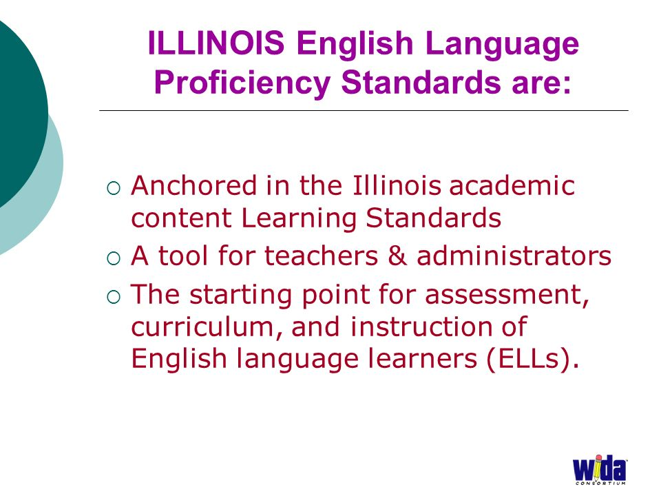 ILLINOIS English Language Proficiency Standards are: Anchored in the Illinois academic content Learning Standards A tool for teachers & administrators The starting point for assessment, curriculum, and instruction of English language learners (ELLs).