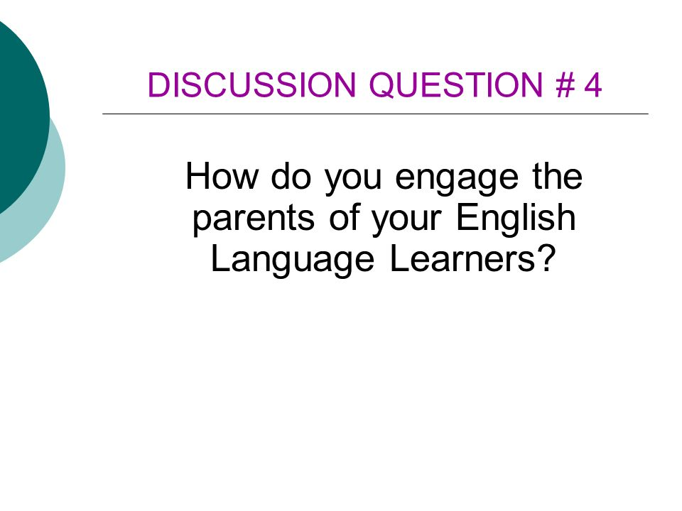 DISCUSSION QUESTION # 4 How do you engage the parents of your English Language Learners