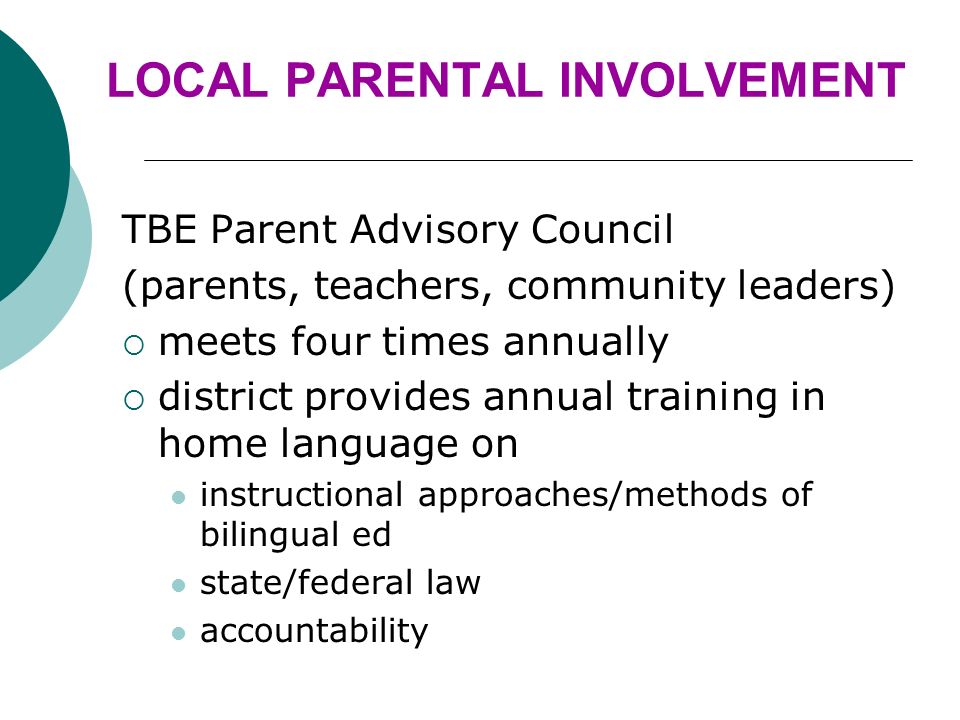 LOCAL PARENTAL INVOLVEMENT TBE Parent Advisory Council (parents, teachers, community leaders) meets four times annually district provides annual training in home language on instructional approaches/methods of bilingual ed state/federal law accountability