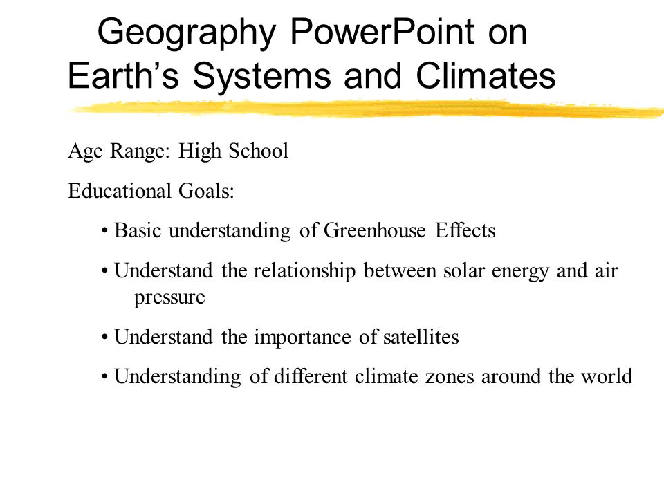 Geography PowerPoint on Earths Systems and Climates Age Range: High School Educational Goals: Basic understanding of Greenhouse Effects Understand the relationship between solar energy and air pressure Understand the importance of satellites Understanding of different climate zones around the world