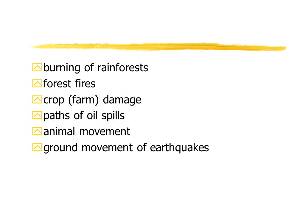 yburning of rainforests yforest fires ycrop (farm) damage ypaths of oil spills yanimal movement yground movement of earthquakes